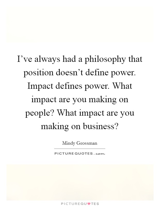 I've always had a philosophy that position doesn't define power. Impact defines power. What impact are you making on people? What impact are you making on business? Picture Quote #1