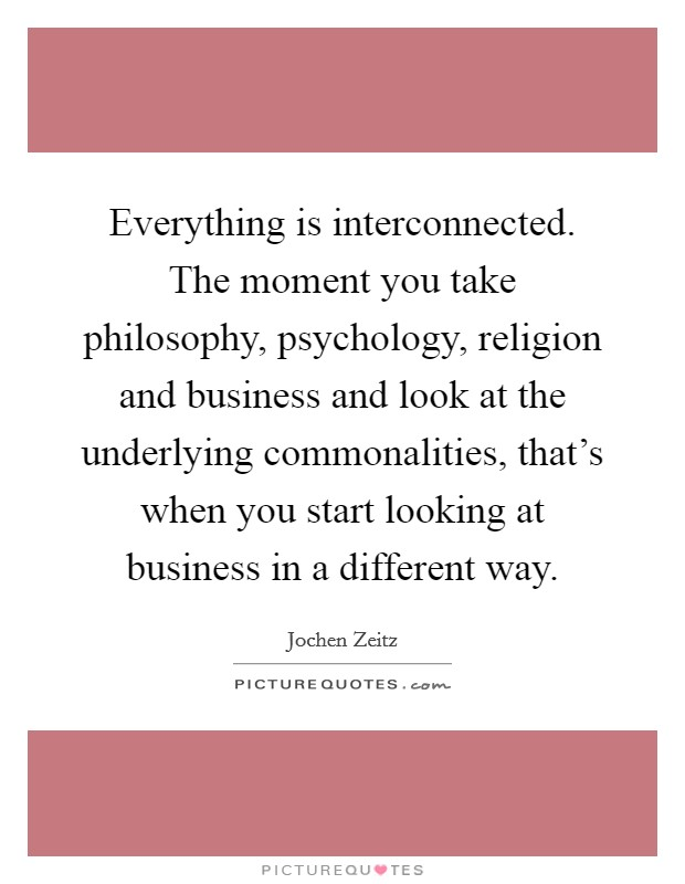 Everything is interconnected. The moment you take philosophy, psychology, religion and business and look at the underlying commonalities, that's when you start looking at business in a different way Picture Quote #1