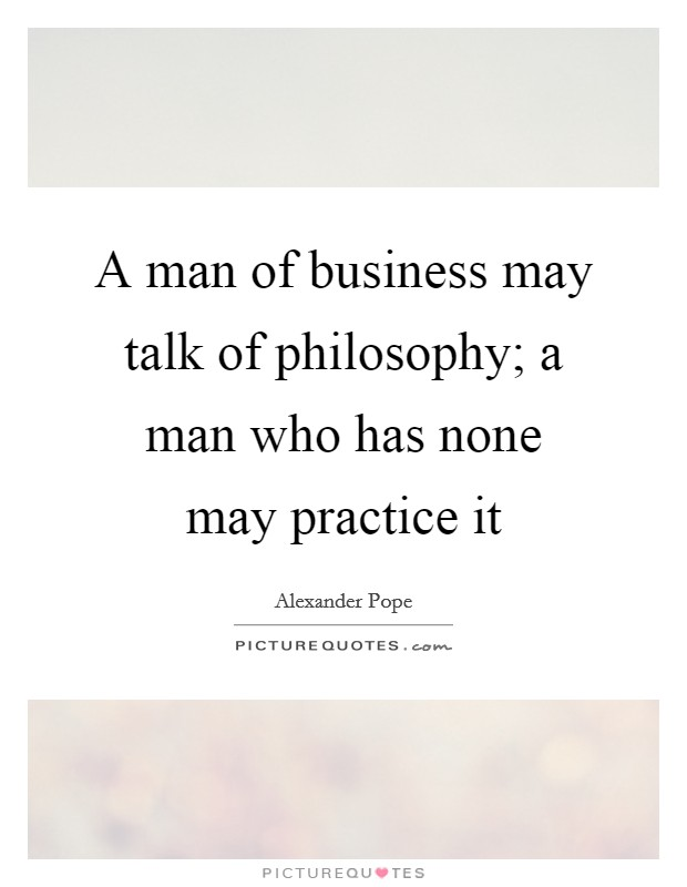 A man of business may talk of philosophy; a man who has none may practice it Picture Quote #1