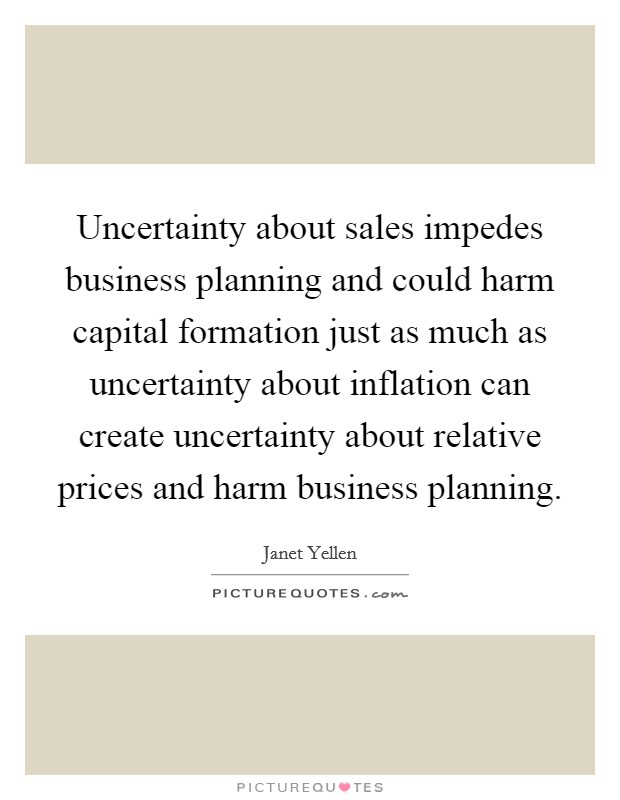 Uncertainty about sales impedes business planning and could harm capital formation just as much as uncertainty about inflation can create uncertainty about relative prices and harm business planning Picture Quote #1