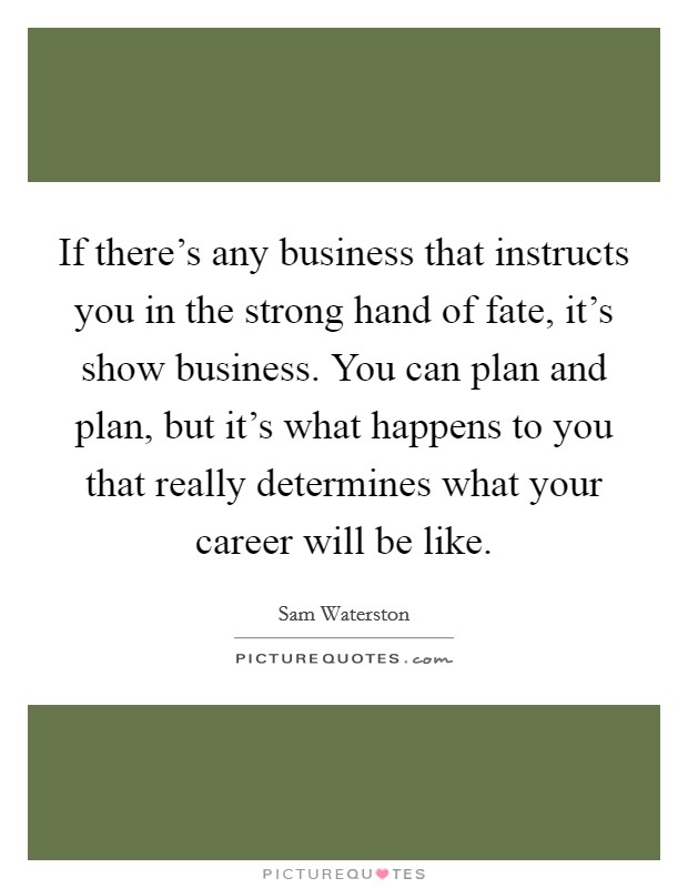 If there's any business that instructs you in the strong hand of fate, it's show business. You can plan and plan, but it's what happens to you that really determines what your career will be like Picture Quote #1