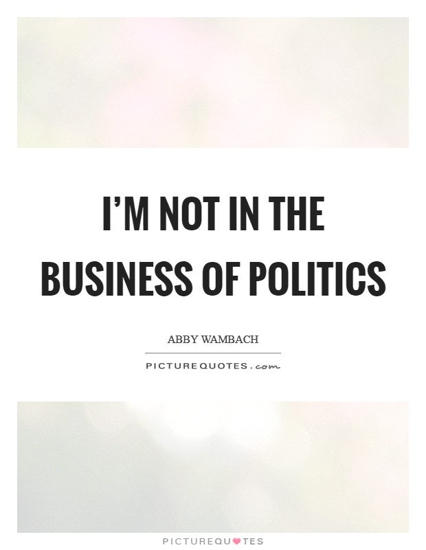 I'm not in the business of politics Picture Quote #1