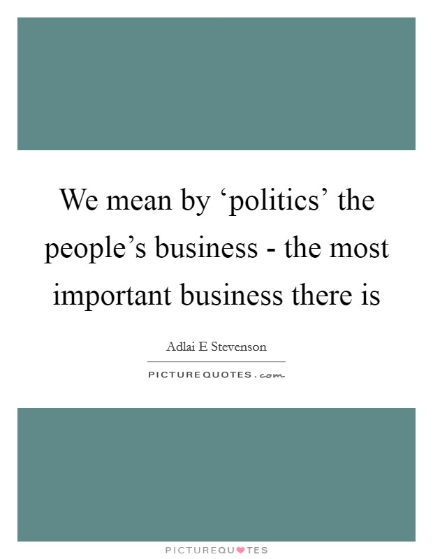 We mean by 'politics' the people's business - the most important business there is Picture Quote #1