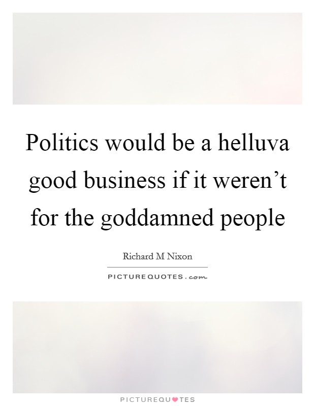 Politics would be a helluva good business if it weren't for the goddamned people Picture Quote #1