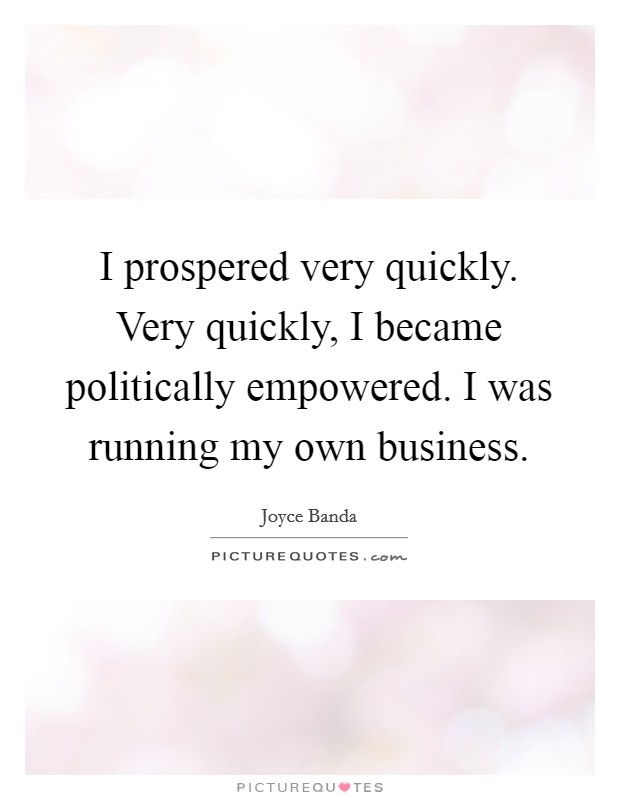 I prospered very quickly. Very quickly, I became politically empowered. I was running my own business Picture Quote #1