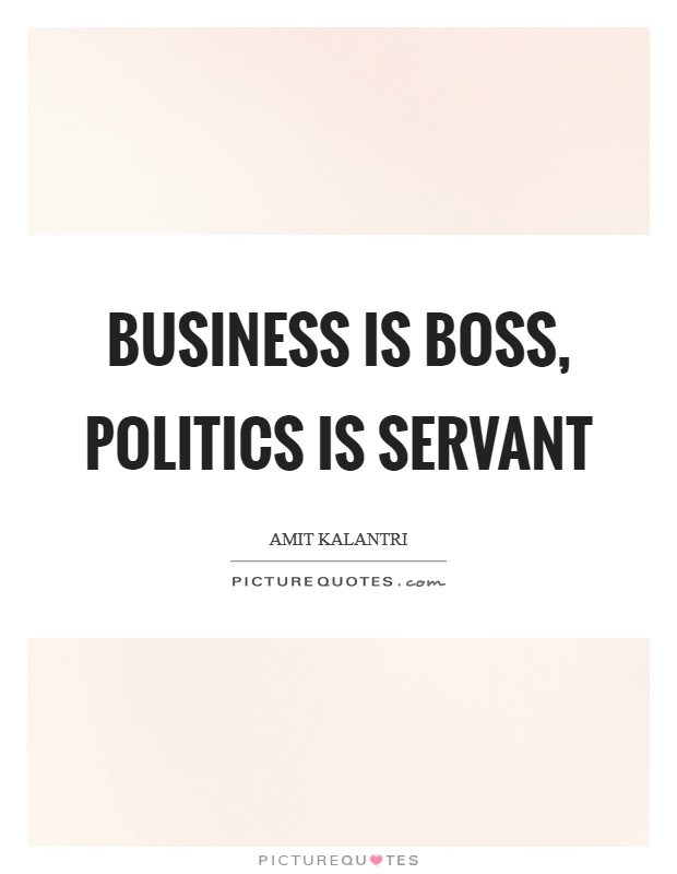 Business is boss, politics is servant Picture Quote #1