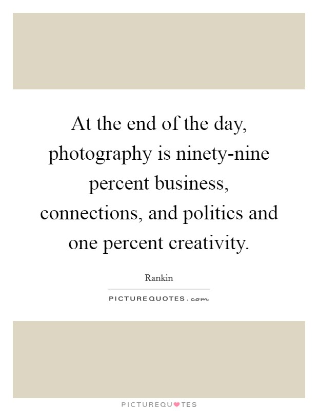 At the end of the day, photography is ninety-nine percent business, connections, and politics and one percent creativity Picture Quote #1