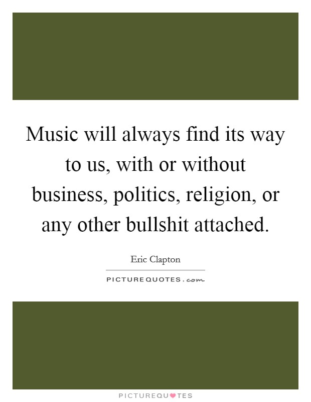 Music will always find its way to us, with or without business, politics, religion, or any other bullshit attached Picture Quote #1