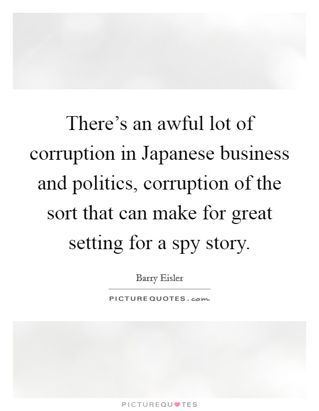 There's an awful lot of corruption in Japanese business and politics, corruption of the sort that can make for great setting for a spy story. Picture Quote #1
