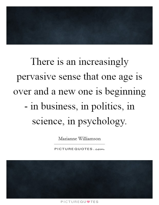 There is an increasingly pervasive sense that one age is over and a new one is beginning - in business, in politics, in science, in psychology Picture Quote #1