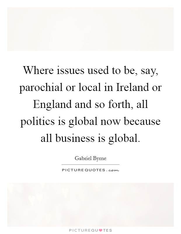 Where issues used to be, say, parochial or local in Ireland or England and so forth, all politics is global now because all business is global Picture Quote #1