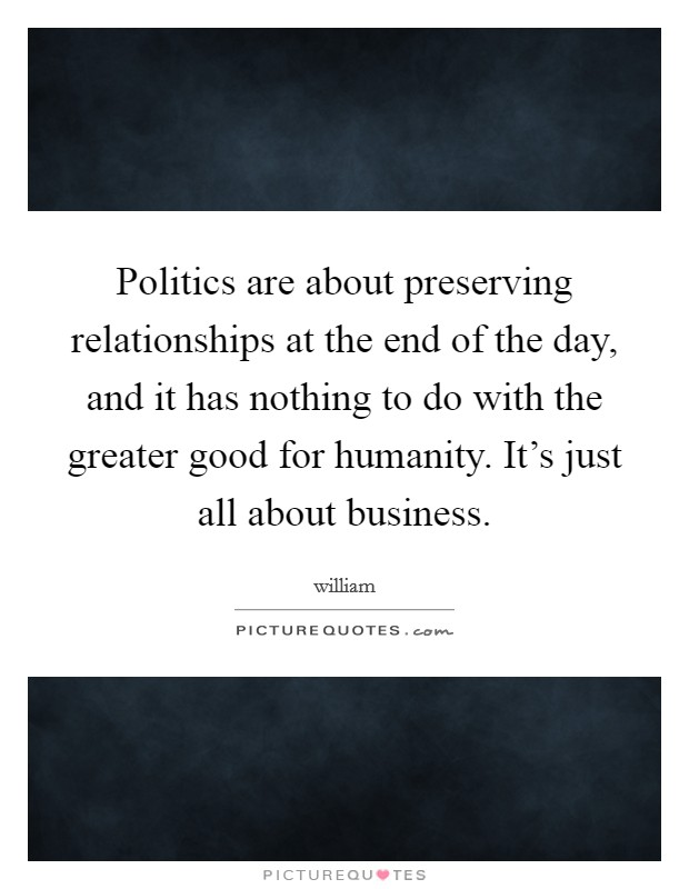 Politics are about preserving relationships at the end of the day, and it has nothing to do with the greater good for humanity. It's just all about business Picture Quote #1