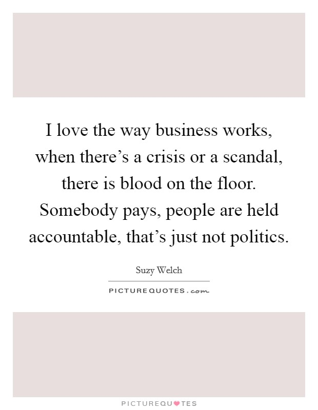 I love the way business works, when there's a crisis or a scandal, there is blood on the floor. Somebody pays, people are held accountable, that's just not politics Picture Quote #1