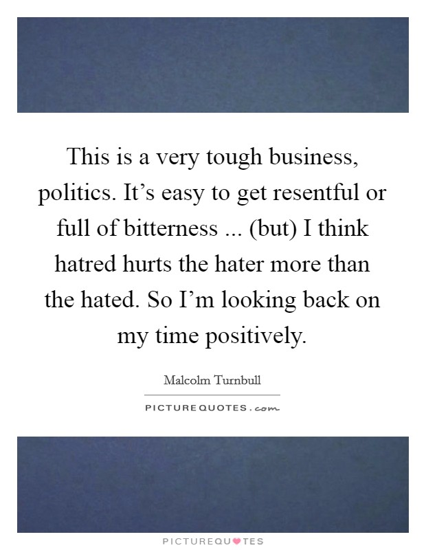 This is a very tough business, politics. It's easy to get resentful or full of bitterness ... (but) I think hatred hurts the hater more than the hated. So I'm looking back on my time positively Picture Quote #1