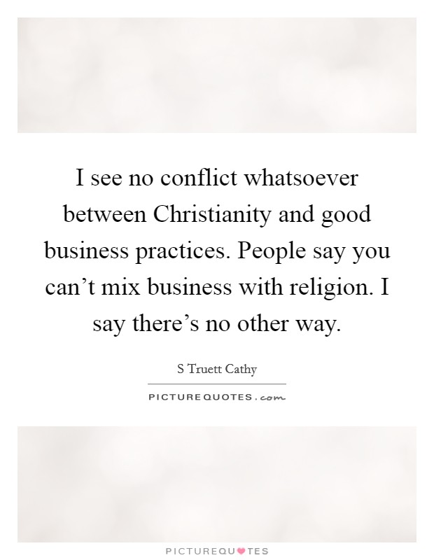 I see no conflict whatsoever between Christianity and good business practices. People say you can't mix business with religion. I say there's no other way Picture Quote #1