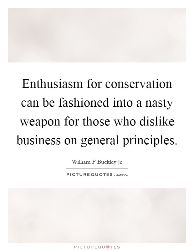 Enthusiasm for conservation can be fashioned into a nasty weapon for those who dislike business on general principles Picture Quote #1
