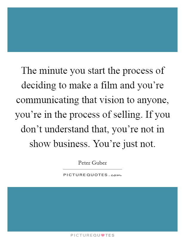 The minute you start the process of deciding to make a film and you're communicating that vision to anyone, you're in the process of selling. If you don't understand that, you're not in show business. You're just not Picture Quote #1