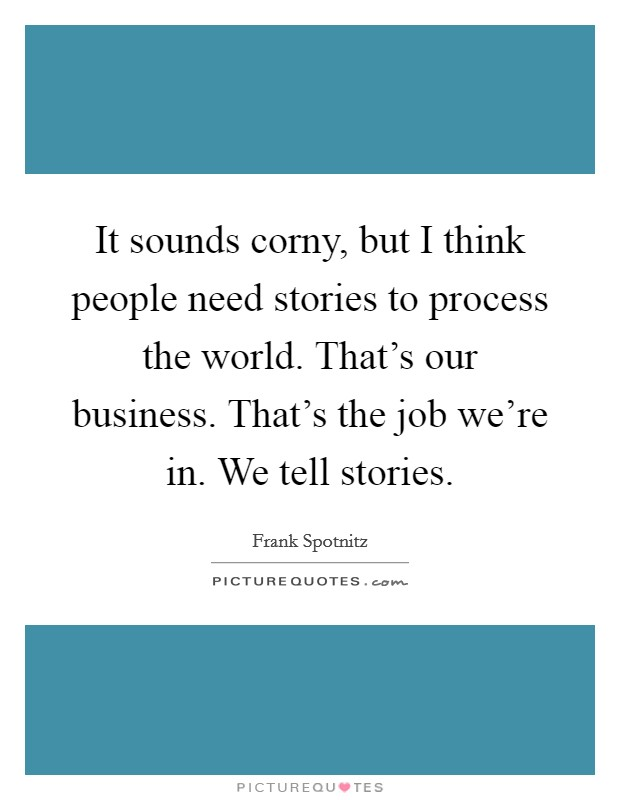 It sounds corny, but I think people need stories to process the world. That's our business. That's the job we're in. We tell stories Picture Quote #1