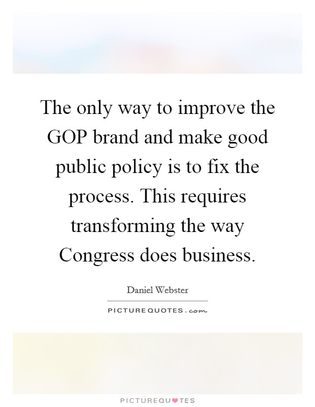 The only way to improve the GOP brand and make good public policy is to fix the process. This requires transforming the way Congress does business Picture Quote #1