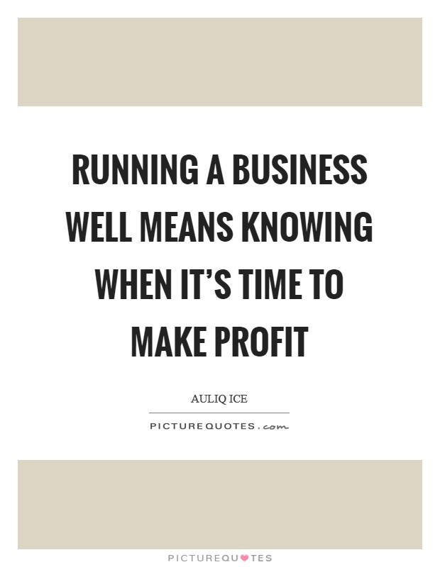 Running a business well means knowing when it's time to make profit Picture Quote #1