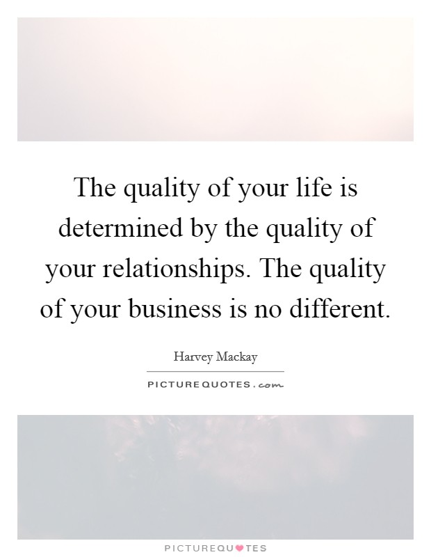 The quality of your life is determined by the quality of your relationships. The quality of your business is no different Picture Quote #1