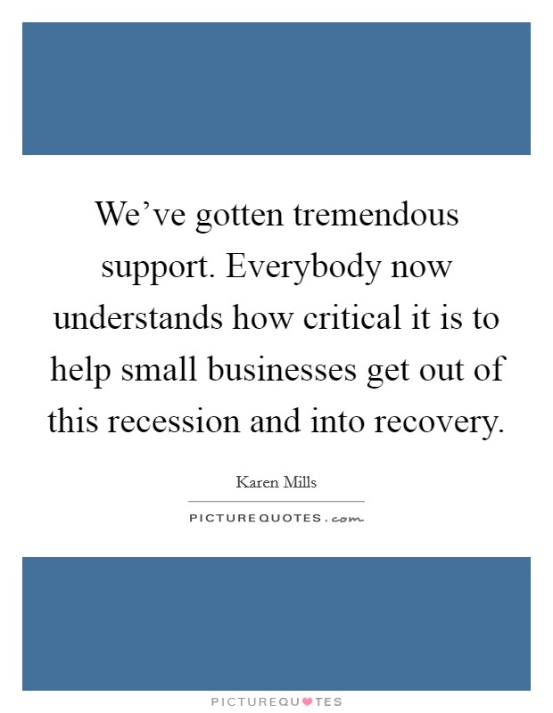 We've gotten tremendous support. Everybody now understands how critical it is to help small businesses get out of this recession and into recovery Picture Quote #1