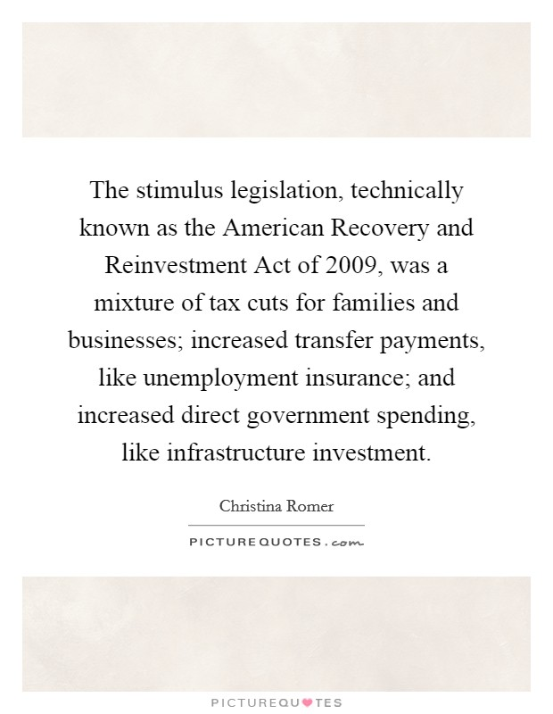 The stimulus legislation, technically known as the American Recovery and Reinvestment Act of 2009, was a mixture of tax cuts for families and businesses; increased transfer payments, like unemployment insurance; and increased direct government spending, like infrastructure investment Picture Quote #1