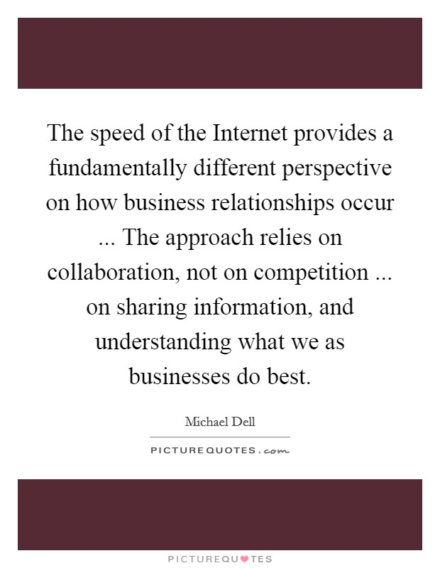 The speed of the Internet provides a fundamentally different perspective on how business relationships occur ... The approach relies on collaboration, not on competition ... on sharing information, and understanding what we as businesses do best. Picture Quote #1