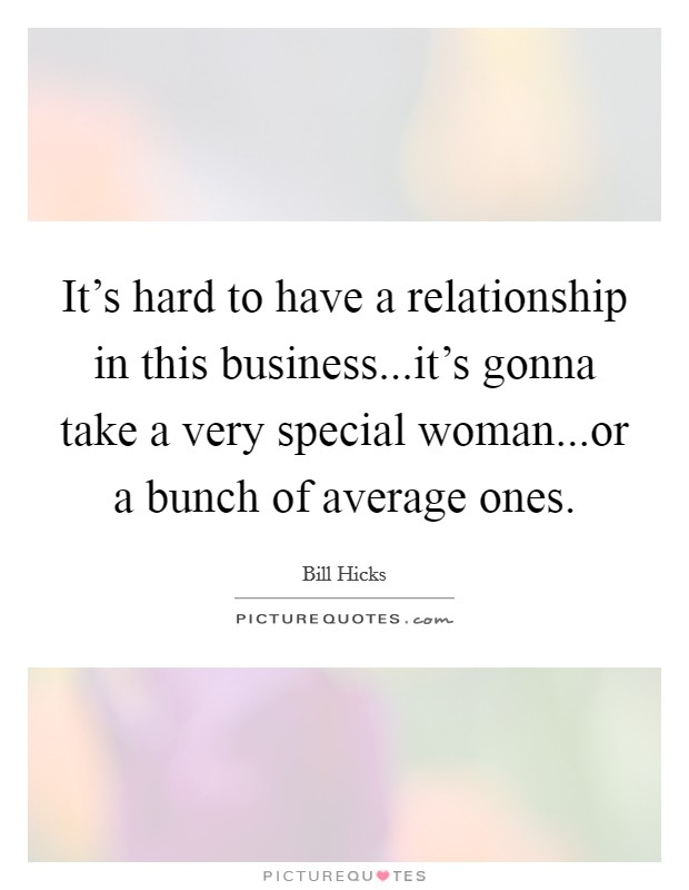 It's hard to have a relationship in this business...it's gonna take a very special woman...or a bunch of average ones. Picture Quote #1