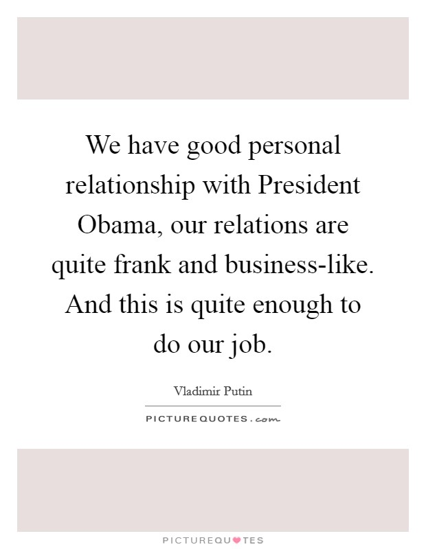 We have good personal relationship with President Obama, our relations are quite frank and business-like. And this is quite enough to do our job. Picture Quote #1