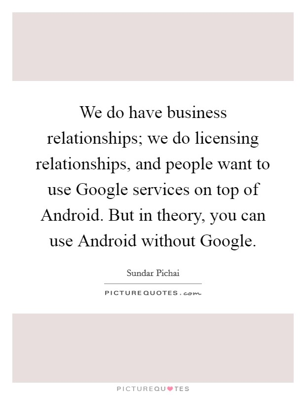 We do have business relationships; we do licensing relationships, and people want to use Google services on top of Android. But in theory, you can use Android without Google Picture Quote #1