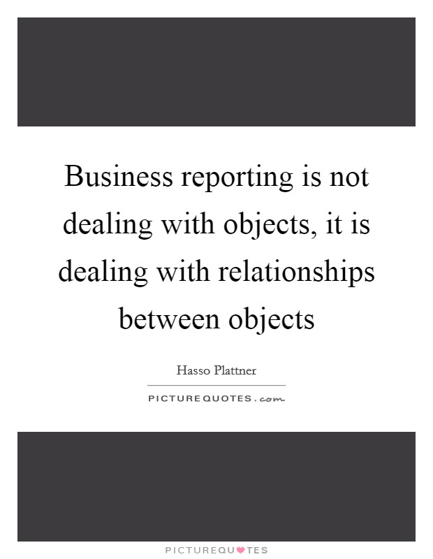 Business reporting is not dealing with objects, it is dealing with relationships between objects Picture Quote #1
