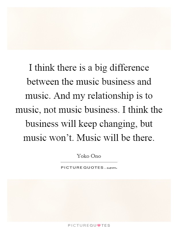 I think there is a big difference between the music business and music. And my relationship is to music, not music business. I think the business will keep changing, but music won't. Music will be there Picture Quote #1