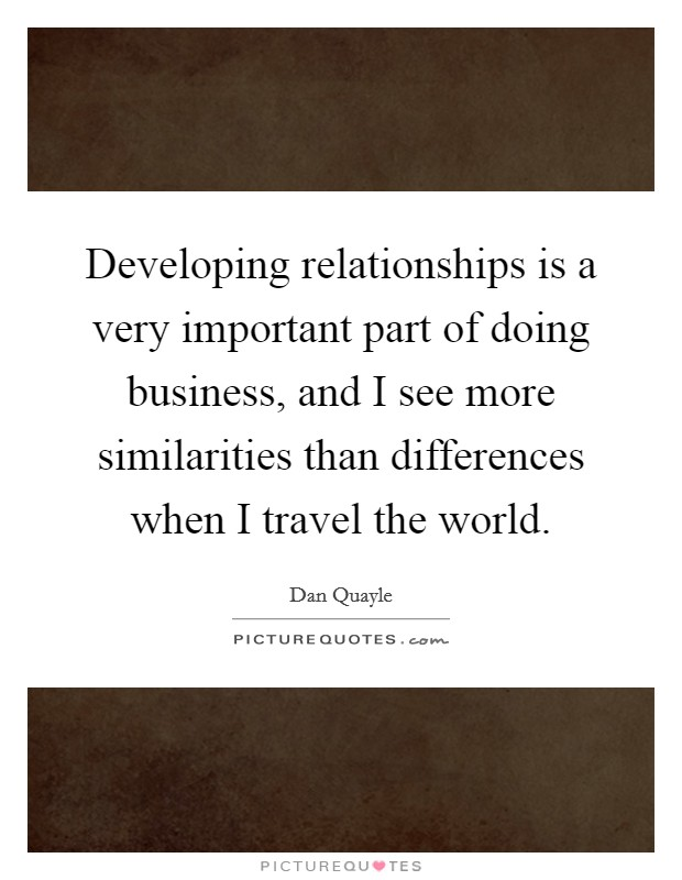 Developing relationships is a very important part of doing business, and I see more similarities than differences when I travel the world Picture Quote #1