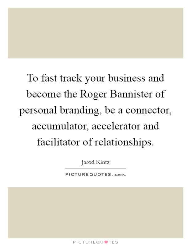 To fast track your business and become the Roger Bannister of personal branding, be a connector, accumulator, accelerator and facilitator of relationships Picture Quote #1