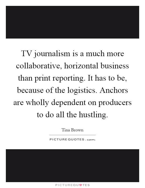 TV journalism is a much more collaborative, horizontal business than print reporting. It has to be, because of the logistics. Anchors are wholly dependent on producers to do all the hustling Picture Quote #1
