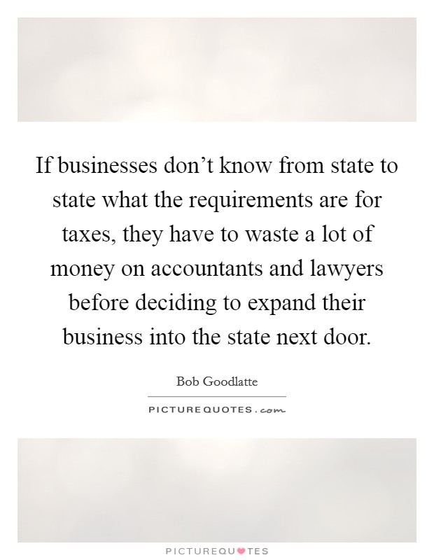 If businesses don't know from state to state what the requirements are for taxes, they have to waste a lot of money on accountants and lawyers before deciding to expand their business into the state next door Picture Quote #1