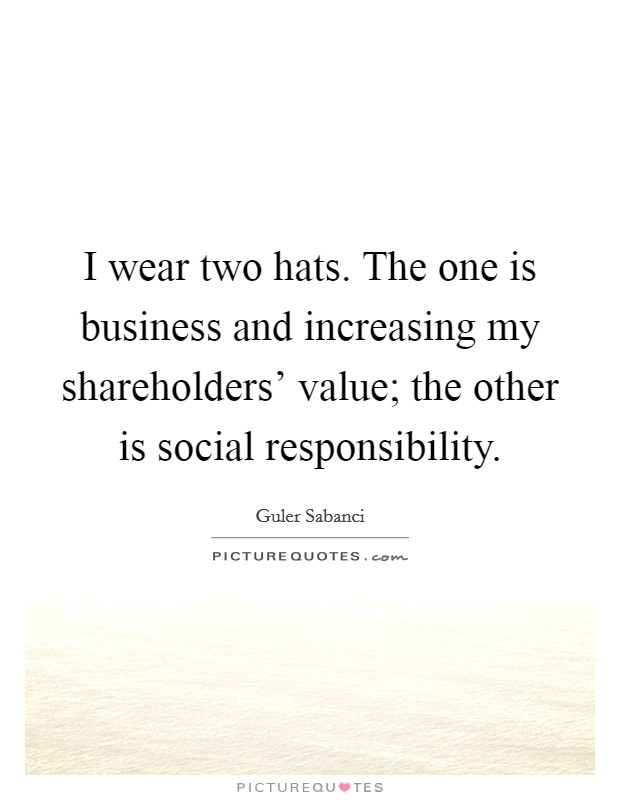 I wear two hats. The one is business and increasing my shareholders' value; the other is social responsibility Picture Quote #1
