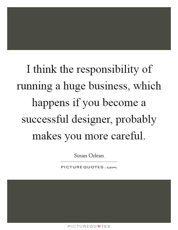 I think the responsibility of running a huge business, which happens if you become a successful designer, probably makes you more careful Picture Quote #1