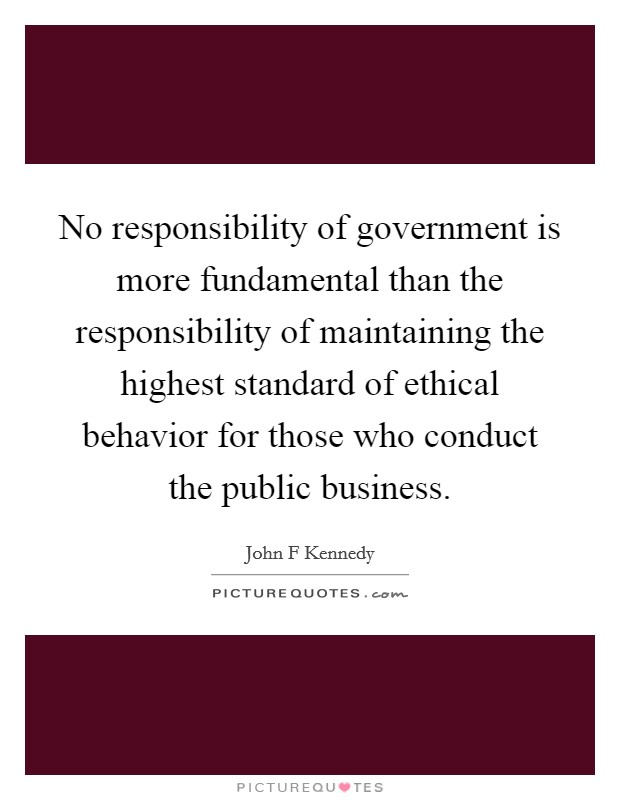 No responsibility of government is more fundamental than the responsibility of maintaining the highest standard of ethical behavior for those who conduct the public business Picture Quote #1