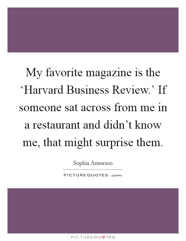 My favorite magazine is the 'Harvard Business Review.' If someone sat across from me in a restaurant and didn't know me, that might surprise them Picture Quote #1