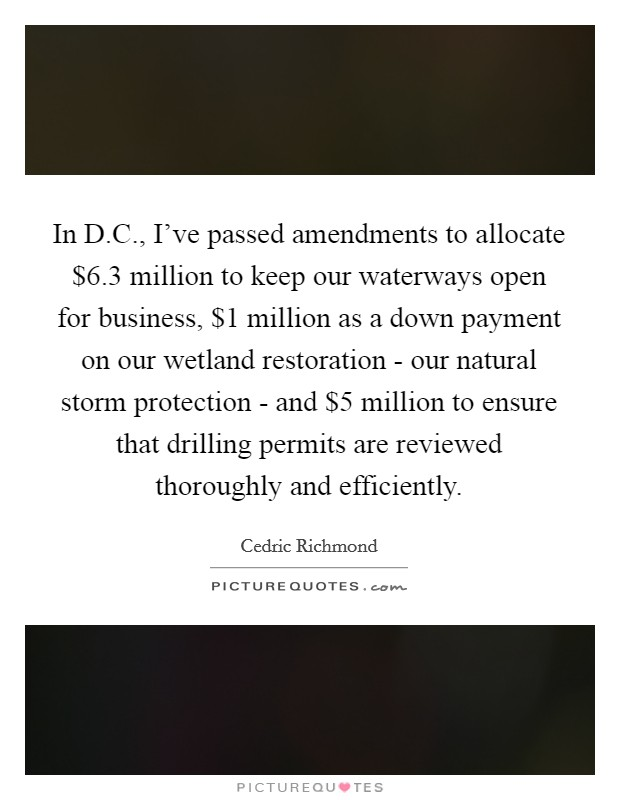 In D.C., I've passed amendments to allocate $6.3 million to keep our waterways open for business, $1 million as a down payment on our wetland restoration - our natural storm protection - and $5 million to ensure that drilling permits are reviewed thoroughly and efficiently Picture Quote #1