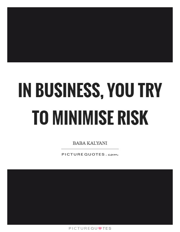 In business, you try to minimise risk Picture Quote #1