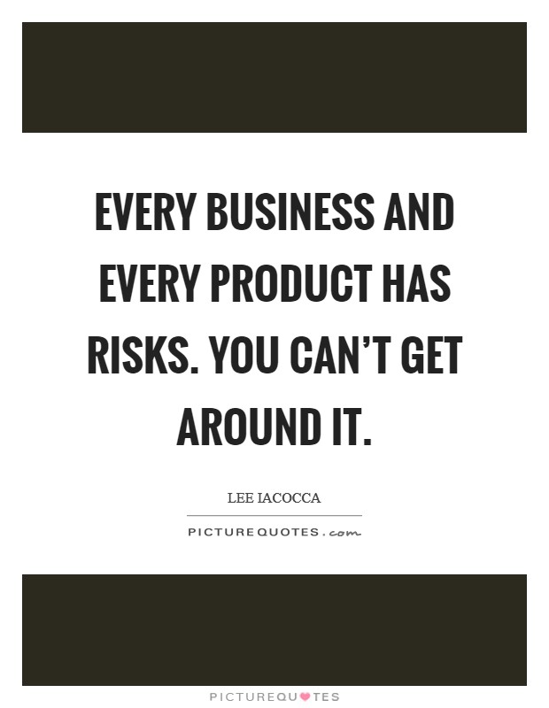 Every business and every product has risks. You can't get around it. Picture Quote #1