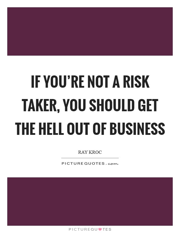 If you're not a risk taker, you should get the hell out of business Picture Quote #1
