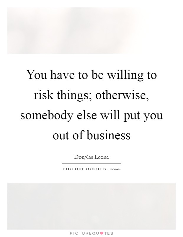 You have to be willing to risk things; otherwise, somebody else will put you out of business Picture Quote #1