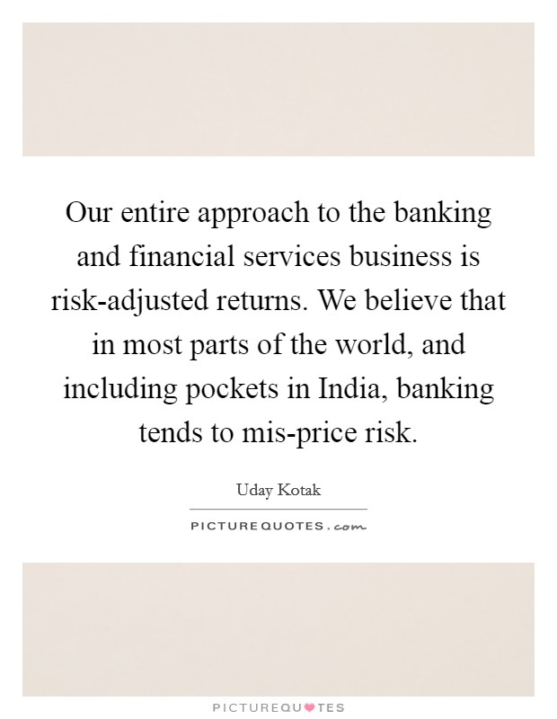 Our entire approach to the banking and financial services business is risk-adjusted returns. We believe that in most parts of the world, and including pockets in India, banking tends to mis-price risk. Picture Quote #1
