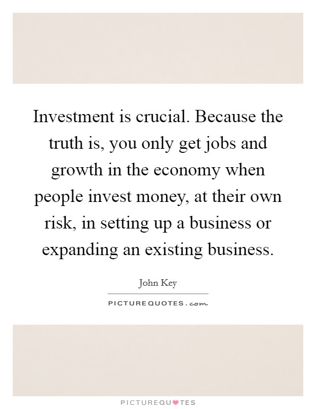 Investment is crucial. Because the truth is, you only get jobs and growth in the economy when people invest money, at their own risk, in setting up a business or expanding an existing business Picture Quote #1