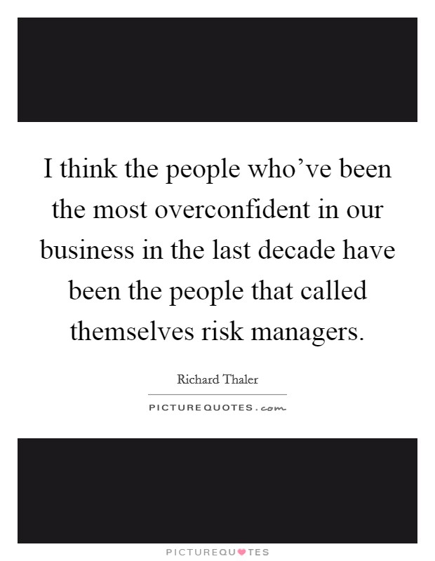 I think the people who've been the most overconfident in our business in the last decade have been the people that called themselves risk managers Picture Quote #1