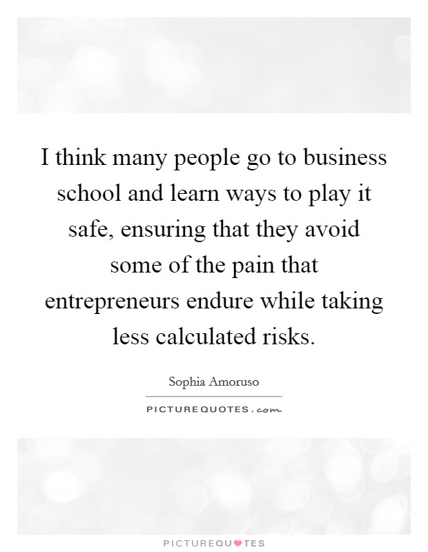I think many people go to business school and learn ways to play it safe, ensuring that they avoid some of the pain that entrepreneurs endure while taking less calculated risks Picture Quote #1